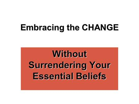 Embracing the CHANGE Without Surrendering Your Essential Beliefs.