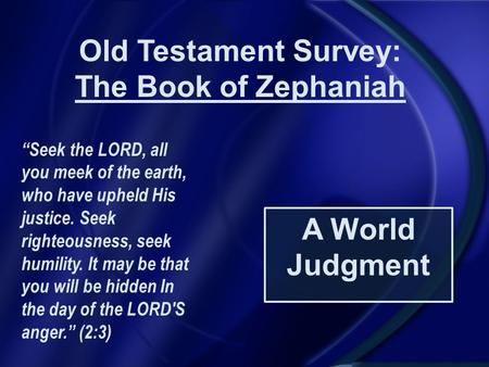 "Old Testament Survey: The Book of Zephaniah A World Judgment ""Seek the LORD, all you meek of the earth, who have upheld His justice. Seek righteousness,"