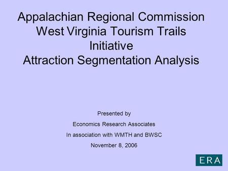 Appalachian Regional Commission West Virginia Tourism Trails Initiative Attraction Segmentation Analysis Presented by Economics Research Associates In.