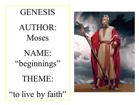"GENESIS AUTHOR: Moses NAME: ""beginnings"" THEME: ""to live by faith"""