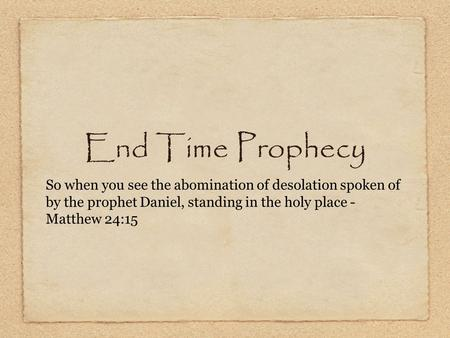 End Time Prophecy So when you see the abomination of desolation spoken of by the prophet Daniel, standing in the holy place - Matthew 24:15.