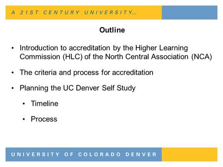 Outline Introduction to accreditation by the Higher Learning Commission (HLC) of the North Central Association (NCA) The criteria and process for accreditation.