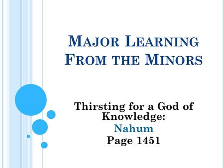M AJOR L EARNING F ROM THE M INORS Thirsting for a God of Knowledge: Nahum Page 1451.