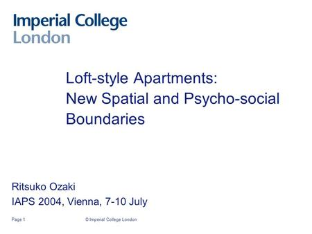 © Imperial College LondonPage 1 Loft-style Apartments: New Spatial and Psycho-social Boundaries Ritsuko Ozaki IAPS 2004, Vienna, 7-10 July.
