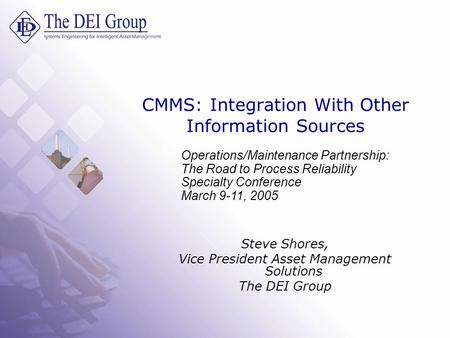 CMMS: Integration With Other Information Sources Steve Shores, Vice President Asset Management Solutions The DEI Group Operations/Maintenance Partnership:
