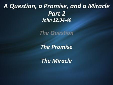 A Question, a Promise, and a Miracle Part 2 John 12:34-40 The Question The Promise The Miracle.