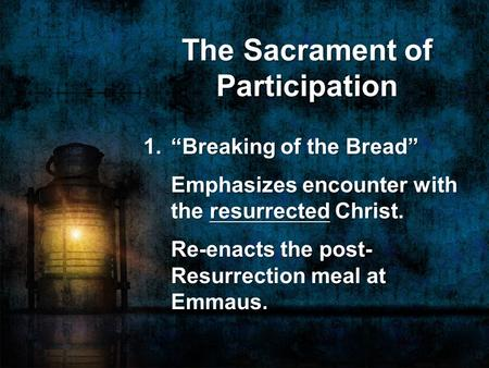 "The Sacrament of Participation 1. ""Breaking of the Bread"" Emphasizes encounter with the resurrected Christ. Re-enacts the post- Resurrection meal at Emmaus."