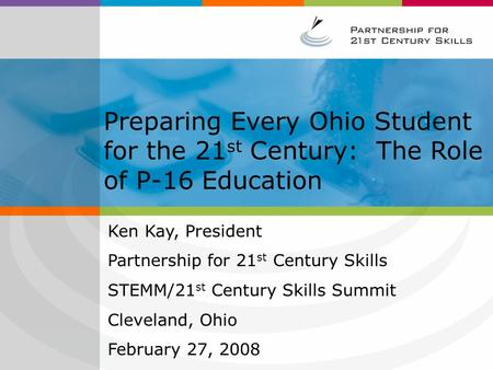 Preparing Every Ohio Student for the 21 st Century: The Role of P-16 Education Ken Kay, President Partnership for 21 st Century Skills STEMM/21 st Century.