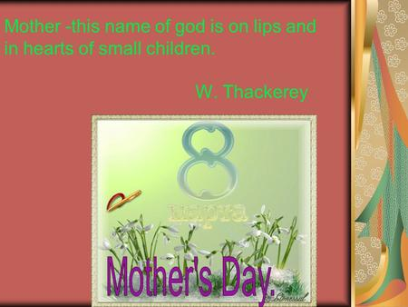 Mother -this name of god is on lips and in hearts of small children. W. Thackerey.
