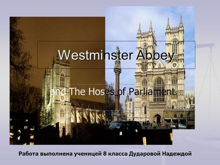 Westminster Abbey and The Hoses of Parliament Работа выполнена ученицей 8 класса Дударовой Надеждой.