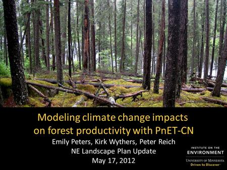 Modeling climate change impacts on forest productivity with PnET-CN Emily Peters, Kirk Wythers, Peter Reich NE Landscape Plan Update May 17, 2012.