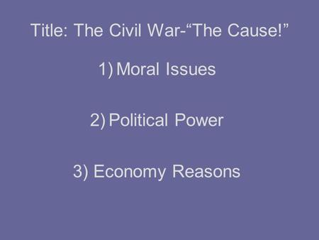 "Title: The Civil War-""The Cause!"" 1)Moral Issues 2)Political Power 3) Economy Reasons."