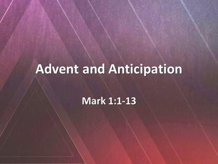 "Advent and Anticipation Mark 1:1-13. 1 The beginning of the gospel of Jesus Christ, the Son of God. 2 As it is written in Isaiah the prophet, ""Behold,"