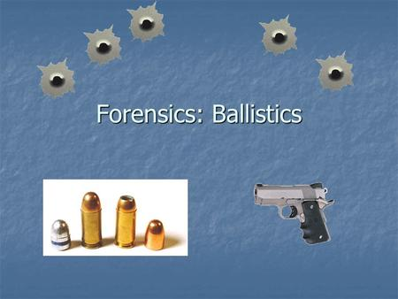 Forensics: Ballistics. Vocabulary 1. Ballistics – the study of projectiles (bullets) and firearms 2. Barrel – the long, metal tube that guides a projectile.