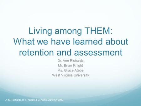 Living among THEM: What we have learned about retention and assessment Dr. Ann Richards Mr. Brian Knight Ms. Grace Atebe West Virginia University A. M.