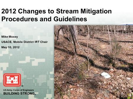 US Army Corps of Engineers BUILDING STRONG ® 2012 Changes to Stream Mitigation Procedures and Guidelines Mike Moxey USACE, Mobile District IRT Chair May.