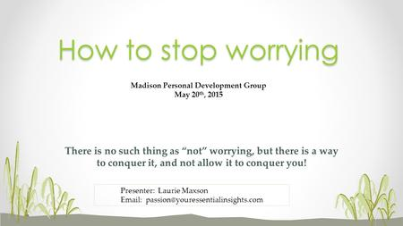 "There is no such thing as ""not"" worrying, but there is a way to conquer it, and not allow it to conquer you! How to stop worrying Madison Personal Development."