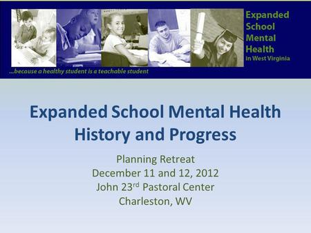 Expanded School Mental Health History and Progress Planning Retreat December 11 and 12, 2012 John 23 rd Pastoral Center Charleston, WV.