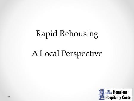 Rapid Rehousing A Local Perspective. What is Rapid Rehousing? Rapid return to housing as an alternative to longer shelter stays Part of the crisis response.