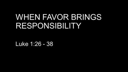 "WHEN FAVOR BRINGS RESPONSIBILITY Luke 1:26 - 38. HOW DID MARY FIND FAVOR WITH GOD? V 1:30. ""you have found favor … Same Greek word: Matthew 7:7 (NASB)"