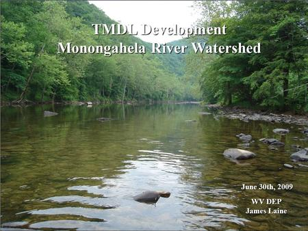 TMDL Development Monongahela River Watershed June 30th, 2009 WV DEP WV DEP James Laine James Laine.