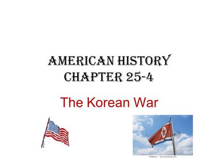 American History Chapter 25-4 The Korean War. Korea After WWII Korea was divided into North and South Korea. – The Soviets to control the area north of.