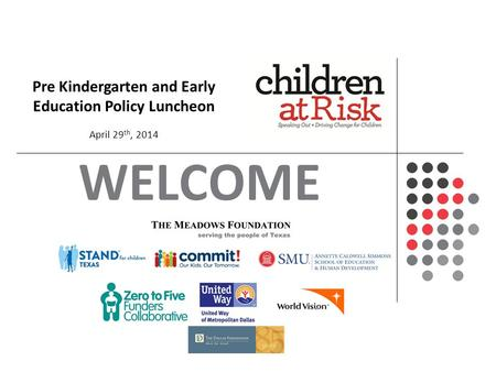 WELCOME Pre Kindergarten and Early Education Policy Luncheon April 29 th, 2014.