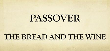 PASSOVER THE BREAD AND THE WINE. Exodus 6: 6-7 Wherefore say unto the children of Israel, I am the LORD, and I will bring you out from under the burdens.