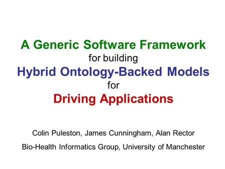 A Generic Software Framework for building Hybrid Ontology-Backed Models for Driving Applications Colin Puleston, James Cunningham, Alan Rector Bio-Health.