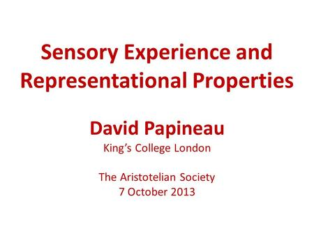 Sensory Experience and Representational Properties David Papineau King's College London The Aristotelian Society 7 October 2013.