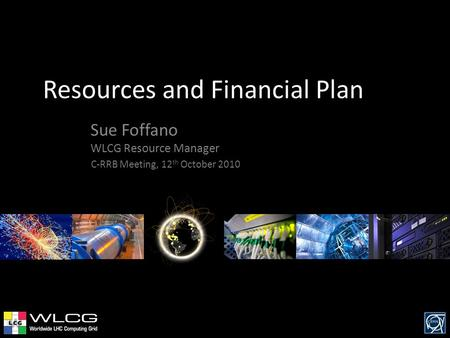 Resources and Financial Plan Sue Foffano WLCG Resource Manager C-RRB Meeting, 12 th October 2010.