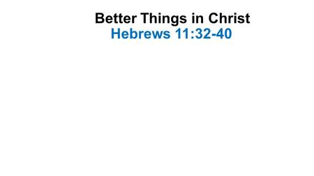 Better Things in Christ Hebrews 11:32-40. Introduction-1 Hebrew christians were bearing strong persecution- Heb. 10:32-33 They had lost land and property-