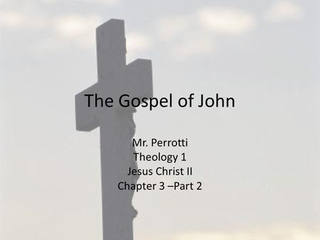 The Gospel of John Mr. Perrotti Theology 1 Jesus Christ II Chapter 3 –Part 2.