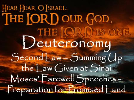 Deuteronomy Second Law – Summing Up the Law Given at Sinai Moses' Farewell Speeches – Preparation for Promised Land.