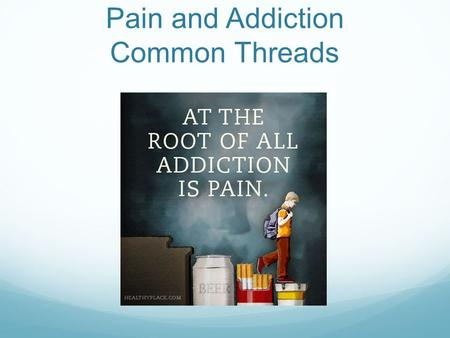 Pain and Addiction Common Threads. Land of Excess.