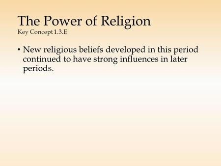 The Power of Religion Key Concept 1.3.E New religious beliefs developed in this period continued to have strong influences in later periods.