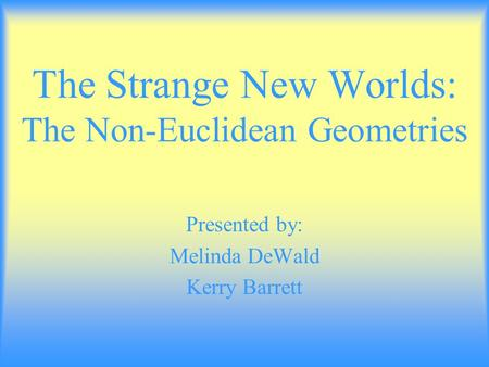 The Strange New Worlds: The Non-Euclidean Geometries Presented by: Melinda DeWald Kerry Barrett.
