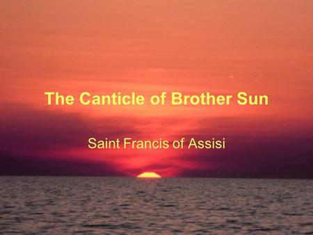 The Canticle of Brother Sun Saint Francis of Assisi.