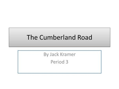 The Cumberland Road By Jack Kramer Period 3. Cumberland Road The Cumberland Road was built in 1811 at Cumberland, Maryland, on the Potomac River. It crossed.