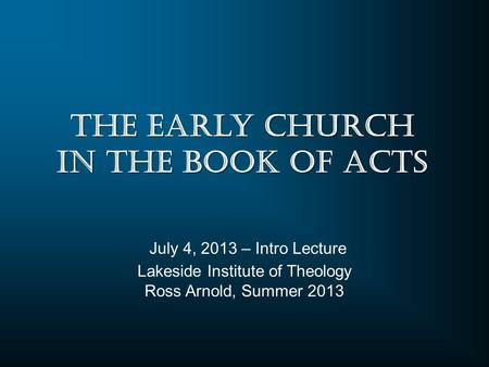 Lakeside Institute of Theology Ross Arnold, Summer 2013 July 4, 2013 – Intro Lecture The Early Church in the Book of Acts.