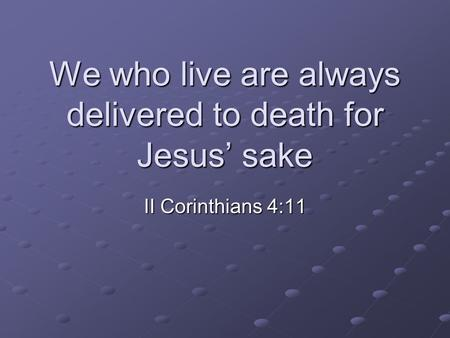 We who live are always delivered to death for Jesus' sake II Corinthians 4:11.