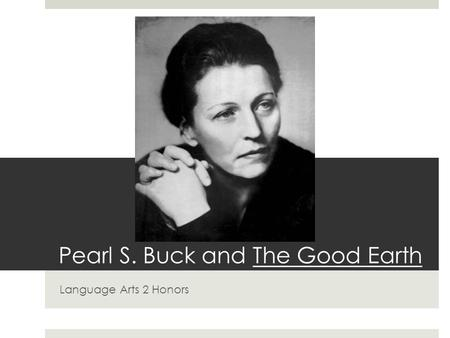 Pearl S. Buck and The Good Earth Language Arts 2 Honors.