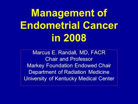 Management of Endometrial Cancer in 2008 Marcus E. Randall, MD, FACR Chair and Professor Markey Foundation Endowed Chair Department of Radiation Medicine.