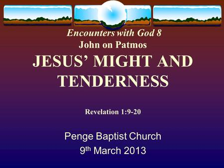 Encounters with God 8 John on Patmos JESUS' MIGHT AND TENDERNESS Revelation 1:9-20 Penge Baptist Church 9 th March 2013.