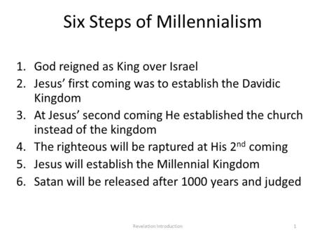 Six Steps of Millennialism 1.God reigned as King over Israel 2.Jesus' first coming was to establish the Davidic Kingdom 3.At Jesus' second coming He established.