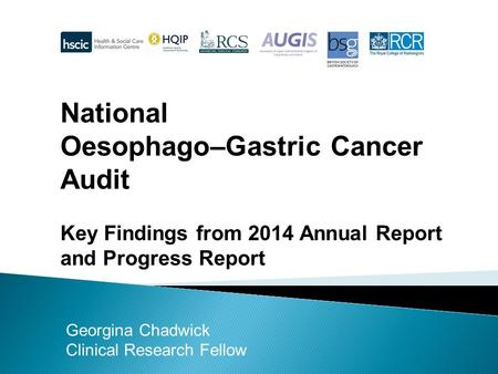 National Oesophago–Gastric Cancer Audit Key Findings from 2014 Annual Report and Progress Report Georgina Chadwick Clinical Research Fellow.