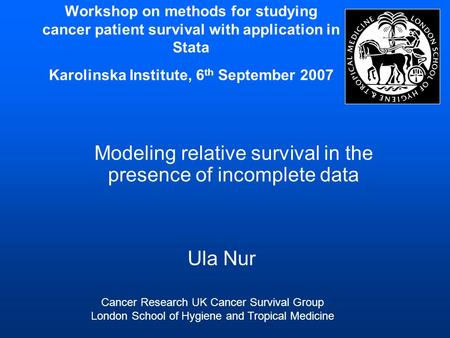Workshop on methods for studying cancer patient survival with application in Stata Karolinska Institute, 6 th September 2007 Modeling relative survival.