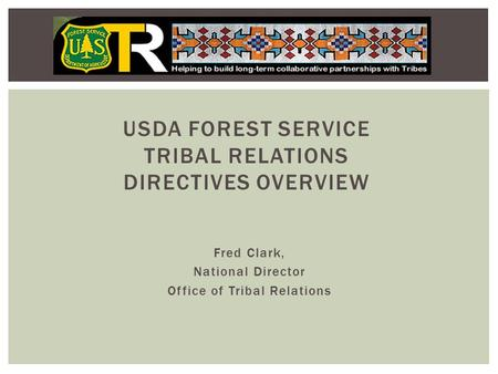 Fred Clark, National Director Office of Tribal Relations USDA FOREST SERVICE TRIBAL RELATIONS DIRECTIVES OVERVIEW.