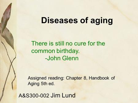Diseases of aging A&S300-002 Jim Lund There is still no cure for the common birthday. -John Glenn Assigned reading: Chapter 8, Handbook of Aging 5th ed.