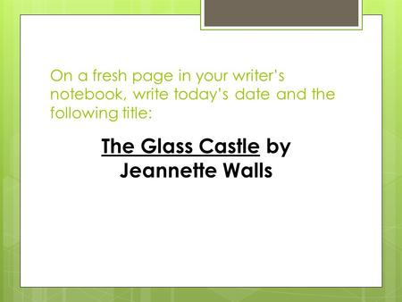 On a fresh page in your writer's notebook, write today's date and the following title: The Glass Castle by Jeannette Walls.